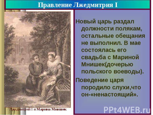 Правление Лжедмитрия I Новый царь раздал должности полякам, остальные обещания не выполнил. В мае состоялась его свадьба с Мариной Мнишек(дочерью польского воеводы). Поведение царя породило слухи,что он-«ненастоящий».