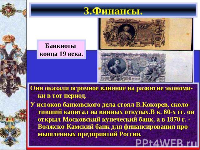 Они оказали огромное влияние на развитие экономи-ки в тот период. Они оказали огромное влияние на развитие экономи-ки в тот период. У истоков банковского дела стоял В.Кокорев, сколо-тивший капитал на винных откупах.В к. 60-х гг. он открыл Московский…