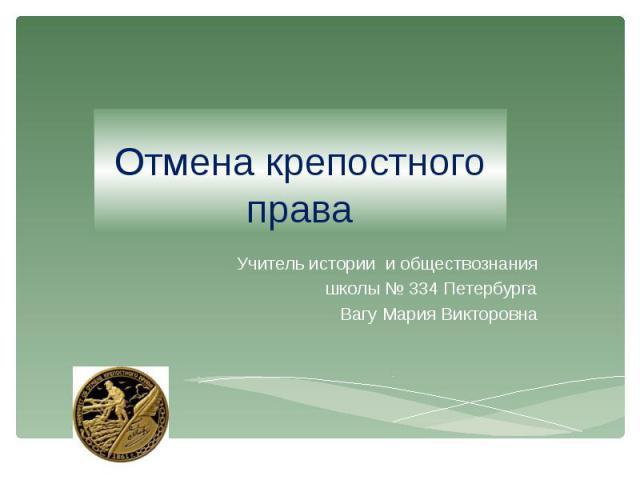 Отмена крепостного права Учитель истории и обществознания школы № 334 Петербурга Вагу Мария Викторовна