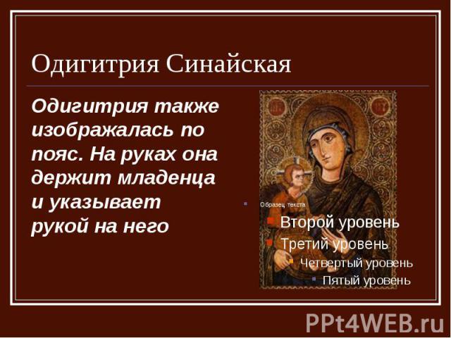 Одигитрия Синайская Одигитрия также изображалась по пояс. На руках она держит младенца и указывает рукой на него