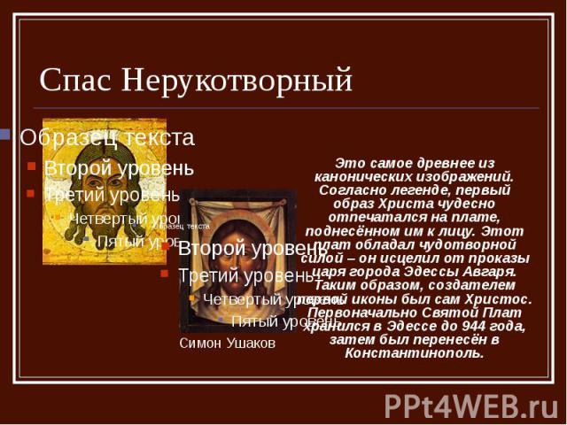 Спас Нерукотворный Это самое древнее из канонических изображений. Согласно легенде, первый образ Христа чудесно отпечатался на плате, поднесённом им к лицу. Этот плат обладал чудотворной силой – он исцелил от проказы царя города Эдессы Авгаря. Таким…