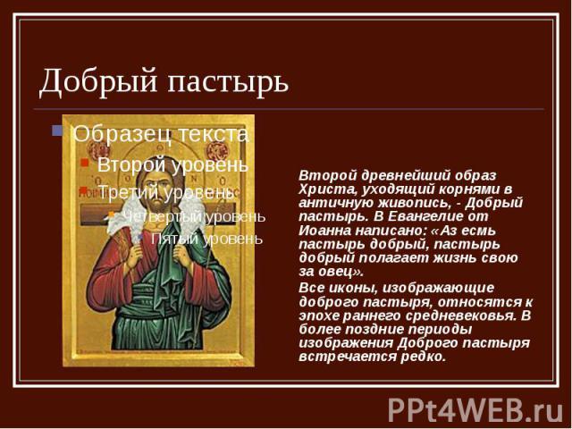 Добрый пастырь Второй древнейший образ Христа, уходящий корнями в античную живопись, - Добрый пастырь. В Евангелие от Иоанна написано: «Аз есмь пастырь добрый, пастырь добрый полагает жизнь свою за овец». Все иконы, изображающие доброго пастыря, отн…
