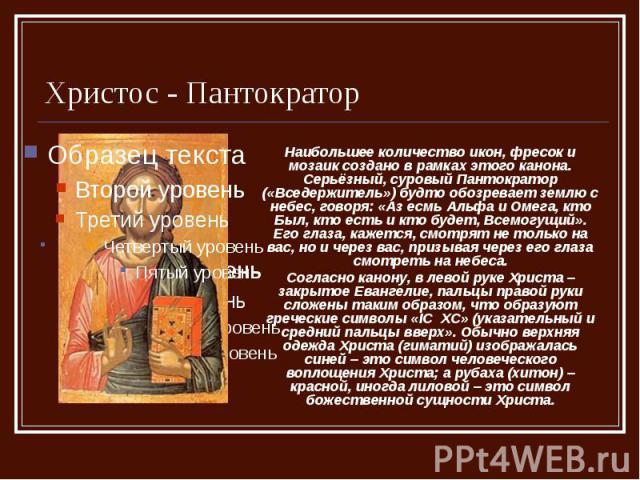 Христос - Пантократор Наибольшее количество икон, фресок и мозаик создано в рамках этого канона. Серьёзный, суровый Пантократор («Вседержитель») будто обозревает землю с небес, говоря: «Аз есмь Альфа и Омега, кто Был, кто есть и кто будет, Всемогущи…