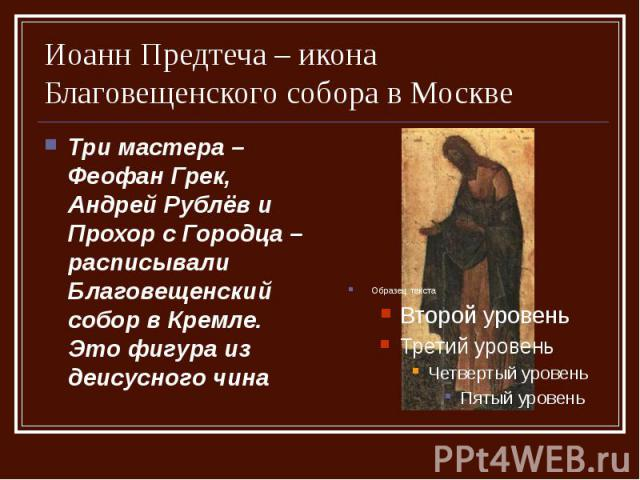 Иоанн Предтеча – икона Благовещенского собора в Москве Три мастера – Феофан Грек, Андрей Рублёв и Прохор с Городца – расписывали Благовещенский собор в Кремле. Это фигура из деисусного чина