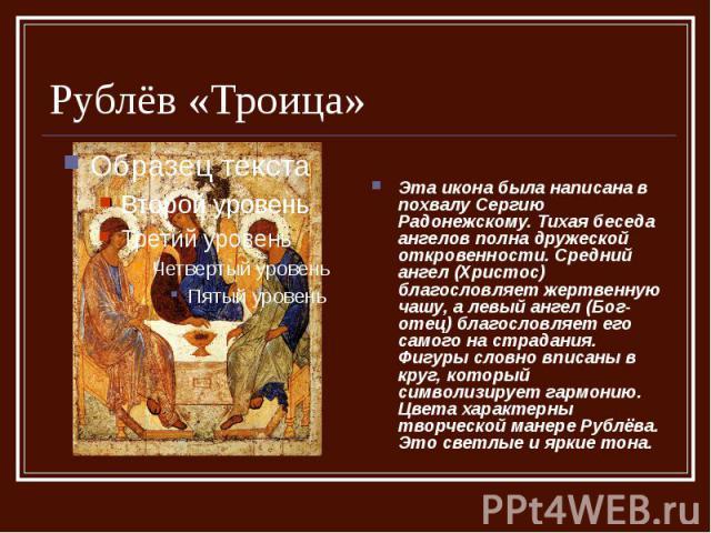 Рублёв «Троица» Эта икона была написана в похвалу Сергию Радонежскому. Тихая беседа ангелов полна дружеской откровенности. Средний ангел (Христос) благословляет жертвенную чашу, а левый ангел (Бог-отец) благословляет его самого на страдания. Фигуры …