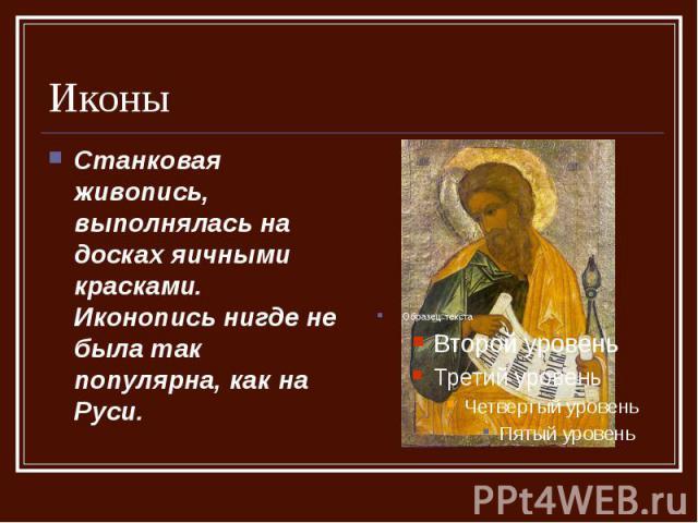Иконы Станковая живопись, выполнялась на досках яичными красками. Иконопись нигде не была так популярна, как на Руси.
