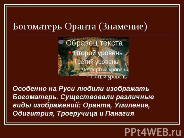 Богоматерь Оранта (Знамение) Особенно на Руси любили изображать Богоматерь. Существовали различные виды изображений: Оранта, Умиление, Одигитрия, Троеручица и Панагия