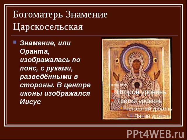 Богоматерь Знамение Царскосельская Знамение, или Оранта, изображалась по пояс, с руками, разведёнными в стороны. В центре иконы изображался Иисус