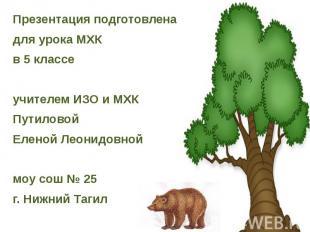 Презентация подготовлена для урока МХК в 5 классе учителем ИЗО и МХК Путиловой Е