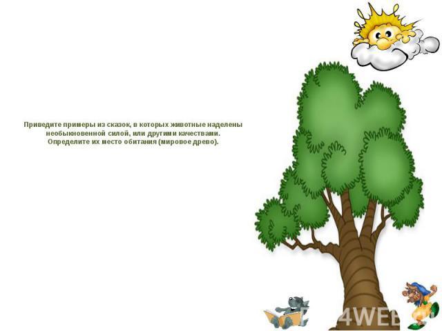 Приведите примеры из сказок, в которых животные наделены необыкновенной силой, или другими качествами. Определите их место обитания (мировое древо).