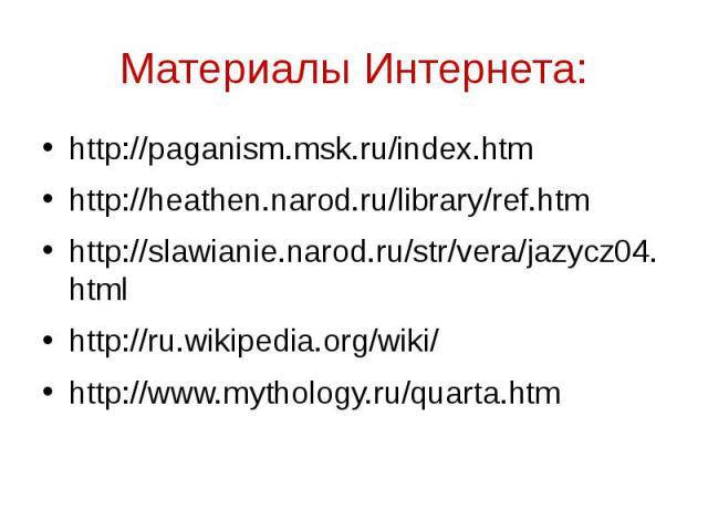 Материалы Интернета: http://paganism.msk.ru/index.htm http://heathen.narod.ru/library/ref.htm http://slawianie.narod.ru/str/vera/jazycz04.html http://ru.wikipedia.org/wiki/ http://www.mythology.ru/quarta.htm