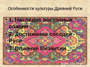 Особенности культуры Древней Руси 1. Наследие восточных славян 2. Достижение сос