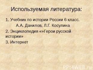 Используемая литература: 1. Учебник по истории России 6 класс. А.А. Данилов, Л.Г