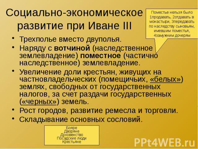 Социально-экономическое развитие при Иване III Трехполье вместо двуполья. Наряду с вотчиной (наследственное землевладение) поместное (частично наследственное) землевладение. Увеличение доли крестьян, живущих на частновладельческих (помещичьих, «белы…