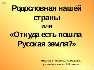 Родословная нашей страны или «Откуда есть пошла Русская земля?» Миринская Наталь