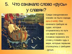 5. Что означало слово «русь» у славян? Среди скандинавских племён не было народа