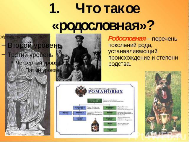 1. Что такое «родословная»? Родословная – перечень поколений рода, устанавливающий происхождение и степени родства.