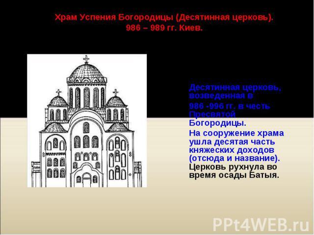 Одной из самых Одной из самых старых каменных сооружений Киева была Десятинная церковь, возведенная в 986 -996 гг. в честь Пресвятой Богородицы. На сооружение храма ушла десятая часть княжеских доходов (отсюда и название). Церковь рухнула во время о…