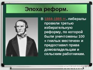 В 1884-1885 гг. либералы провели третью избирательную реформу, по которой были у