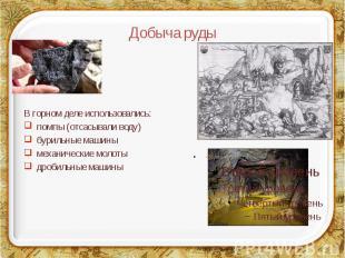 Добыча руды В горном деле использовались: помпы (отсасывали воду) бурильные маши