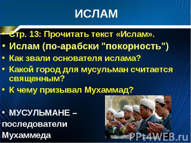 """Стр. 13: Прочитать текст «Ислам». Стр. 13: Прочитать текст «Ислам». Ислам (по-арабски """"покорность"""") Как звали основателя ислама? Какой город для мусульман считается священным? К чему призывал Мухаммад? МУСУЛЬМАНЕ – последователи Мухаммеда"""