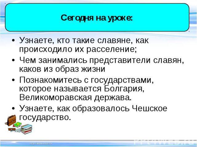 Узнаете, кто такие славяне, как происходило их расселение; Узнаете, кто такие славяне, как происходило их расселение; Чем занимались представители славян, каков из образ жизни Познакомитесь с государствами, которое называется Болгария, Великоморавск…