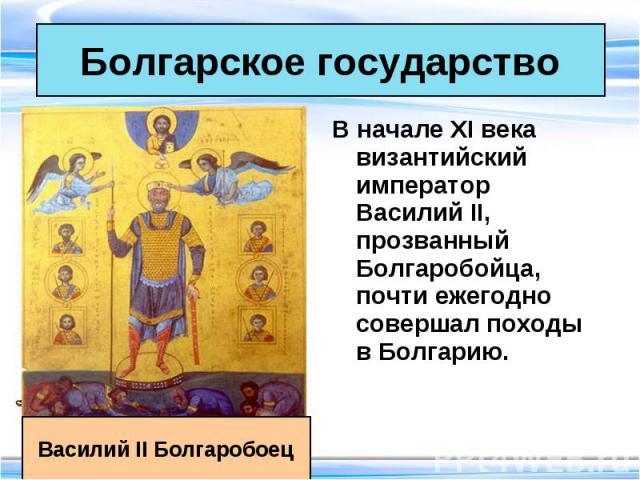 В начале XI века византийский император Василий II, прозванный Болгаробойца, почти ежегодно совершал походы в Болгарию. В начале XI века византийский император Василий II, прозванный Болгаробойца, почти ежегодно совершал походы в Болгарию.