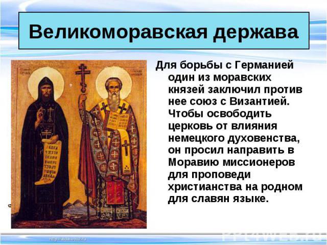 Для борьбы с Германией один из моравских князей заключил против нее союз с Византией. Чтобы освободить церковь от влияния немецкого духовенства, он просил направить в Моравию миссионеров для проповеди христианства на родном для славян языке. Для бор…