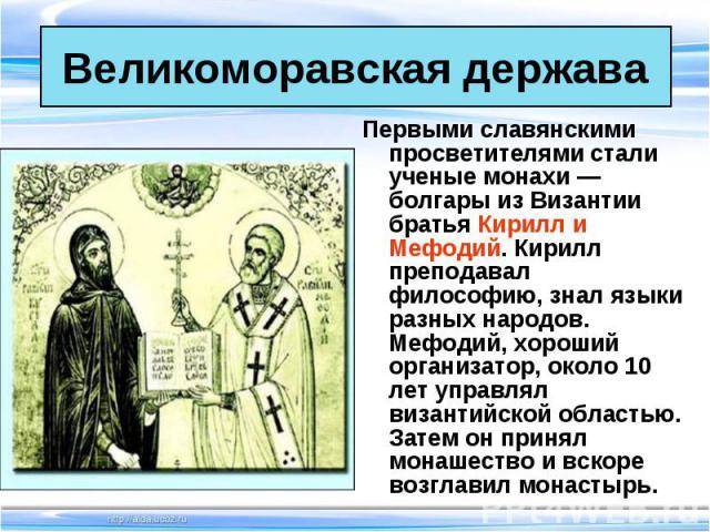 Первыми славянскими просветителями стали ученые монахи — болгары из Византии братья Кирилл и Мефодий. Кирилл преподавал философию, знал языки разных народов. Мефодий, хороший организатор, около 10 лет управлял византийской областью. Затем он принял …