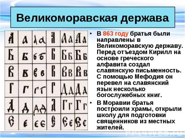 В 863 году братья были направлены в Великоморавскую державу. Перед отъездом Кирилл на основе греческого алфавита создал славянскую письменность. С помощью Мефодия он перевел на славянский язык несколько богослужебных книг. В 863 году братья были нап…