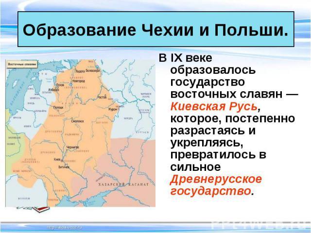 В IX веке образовалось государство восточных славян — Киевская Русь, которое, постепенно разрастаясь и укрепляясь, превратилось в сильное Древнерусское государство. В IX веке образовалось государство восточных славян — Киевская Русь, которое, постеп…
