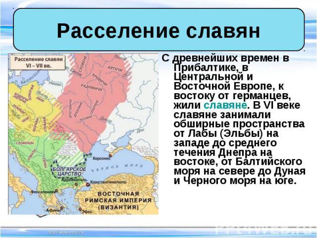 С древнейших времен в Прибалтике, в Центральной и Восточной Европе, к востоку от германцев, жили славяне. В VI веке славяне занимали обширные пространства от Лабы (Эльбы) на западе до среднего течения Днепра на востоке, от Балтийского моря на севере…