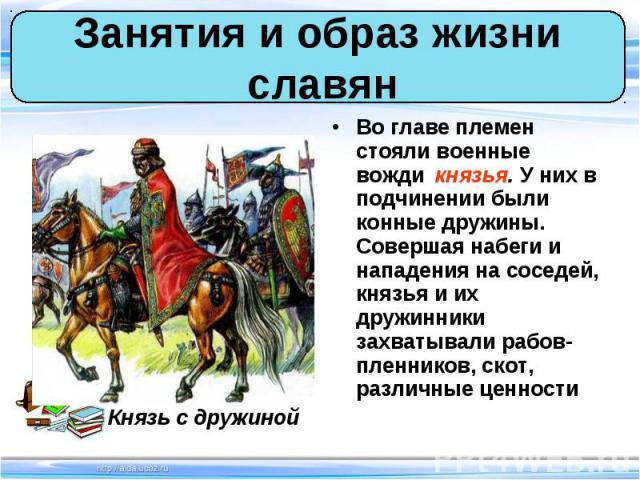 Во главе племен стояли военные вожди князья. У них в подчинении были конные дружины. Совершая набеги и нападения на соседей, князья и их дружинники захватывали рабов-пленников, скот, различные ценности Во главе племен стояли военные вожди князья. У …