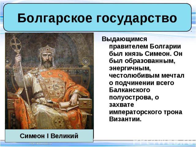 Выдающимся правителем Болгарии был князь Симеон. Он был образованным, энергичным, честолюбивым мечтал о подчинении всего Балканского полуострова, о захвате императорского трона Византии. Выдающимся правителем Болгарии был князь Симеон. Он был образо…