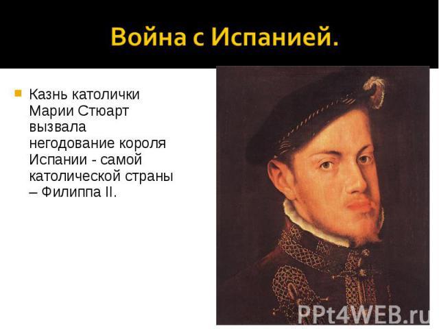 Казнь католички Марии Стюарт вызвала негодование короля Испании - самой католической страны – Филиппа II. Казнь католички Марии Стюарт вызвала негодование короля Испании - самой католической страны – Филиппа II.