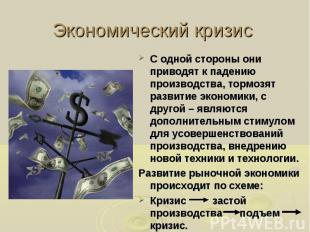 Экономический кризис С одной стороны они приводят к падению производства, тормоз