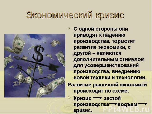 Экономический кризис С одной стороны они приводят к падению производства, тормозят развитие экономики, с другой – являются дополнительным стимулом для усовершенствований производства, внедрению новой техники и технологии. Развитие рыночной экономики…