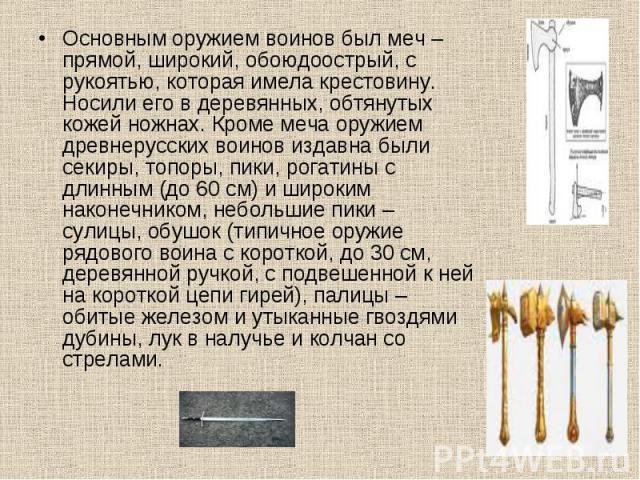 Основным оружием воинов был меч – прямой, широкий, обоюдоострый, с рукоятью, которая имела крестовину. Носили его в деревянных, обтянутых кожей ножнах. Кроме меча оружием древнерусских воинов издавна были секиры, топоры, пики, рогатины с длинным (до…