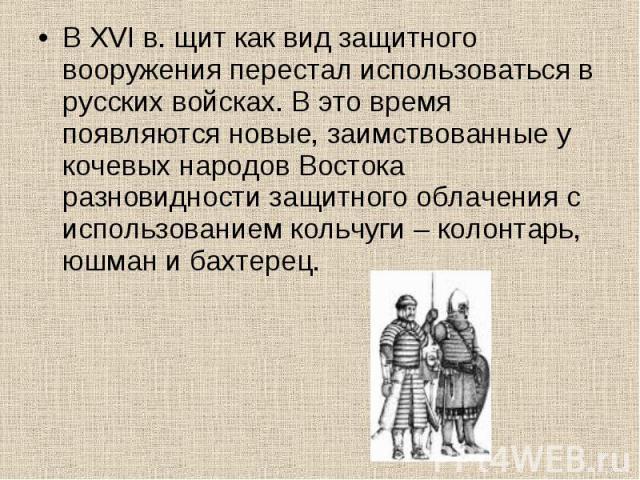 В XVI в. щит как вид защитного вооружения перестал использоваться в русских войсках. В это время появляются новые, заимствованные у кочевых народов Востока разновидности защитного облачения с использованием кольчуги – колонтарь, юшман и бахтерец. В …
