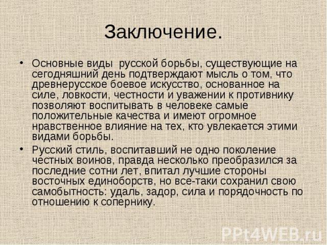 Заключение. Основные виды русской борьбы, существующие на сегодняшний день подтверждают мысль о том, что древнерусское боевое искусство, основанное на силе, ловкости, честности и уважении к противнику позволяют воспитывать в человеке самые положител…