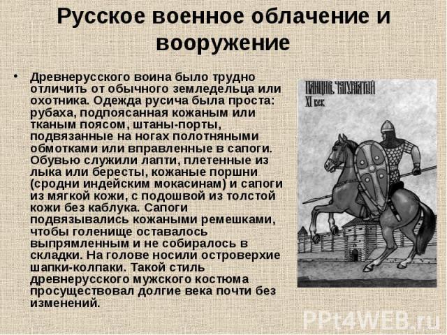 Русское военное облачение и вооружение Древнерусского воина было трудно отличить от обычного земледельца или охотника. Одежда русича была проста: рубаха, подпоясанная кожаным или тканым поясом, штаны-порты, подвязанные на ногах полотняными обмотками…
