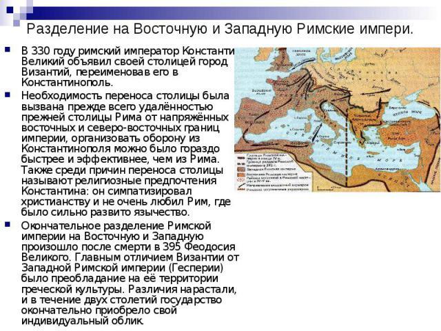 Разделение на Восточную и Западную Римские импери. B 330 годy римский император Константин Великий объявил своей столицей город Византий, переименовав его в Константинополь. Необходимость переноса столицы была вызвана прежде всего удалённостью прежн…