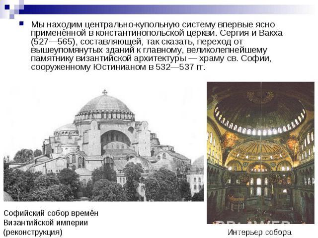 Мы находим центрально-купольную систему впервые ясно применённой в константинопольской церкви. Сергия и Вакха (527—565), составляющей, так сказать, переход от вышеупомянутых зданий к главному, великолепнейшему памятнику византийской архитектуры — хр…