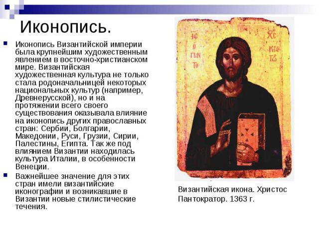 Иконопись. Иконопись Византийской империи была крупнейшим художественным явлением в восточно-христианском мире. Византийская художественная культура не только стала родоначальницей некоторых национальных культур (например, Древнерусской), но и на пр…