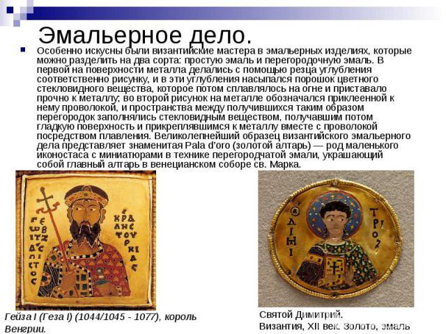 Особенно искусны были византийские мастера в эмальерных изделиях, которые можно разделить на два сорта: простую эмаль и перегородочную эмаль. В первой на поверхности металла делались с помощью резца углубления соответственно рисунку, и в эти углубле…