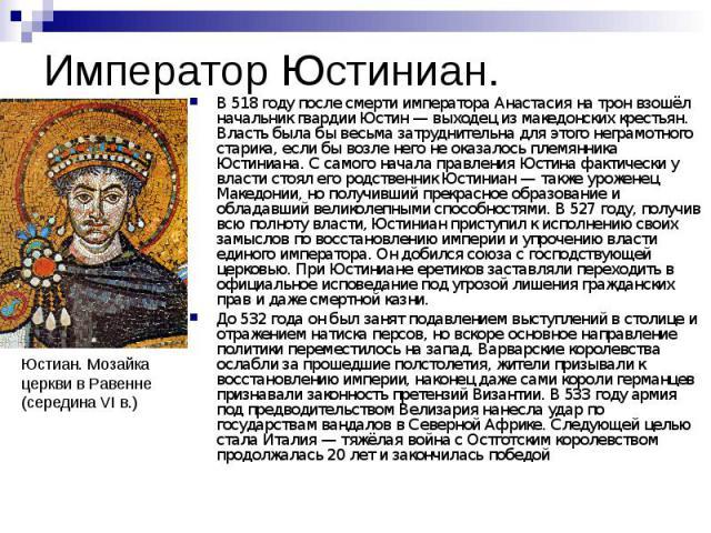 Император Юстиниан. В 518 году после смерти императора Анастасия на трон взошёл начальник гвардии Юстин — выходец из македонских крестьян. Власть была бы весьма затруднительна для этого неграмотного старика, если бы возле него не оказалось племянник…