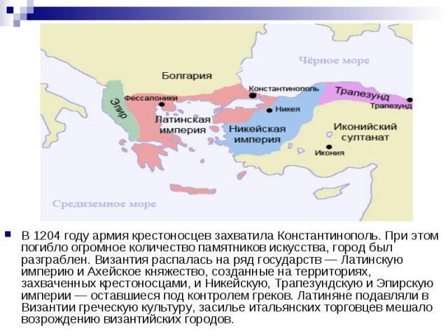 В 1204 году армия крестоносцев захватила Константинополь. При этом погибло огромное количество памятников искусства, город был разграблен. Византия распалась на ряд государств — Латинскую империю и Ахейское княжество, созданные на территориях, захва…