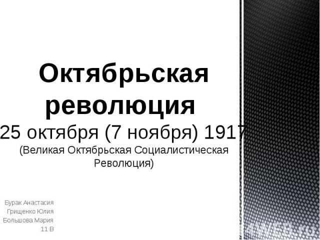 Октябрьская революция 25 октября (7 ноября) 1917 (Великая Октябрьская Социалистическая Революция) Бурак Анастасия Грищенко Юлия Большова Мария 11 В