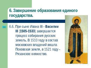 6.6. При сыне Ивана III - Василии III (1505-1533) завершается процесс собирания