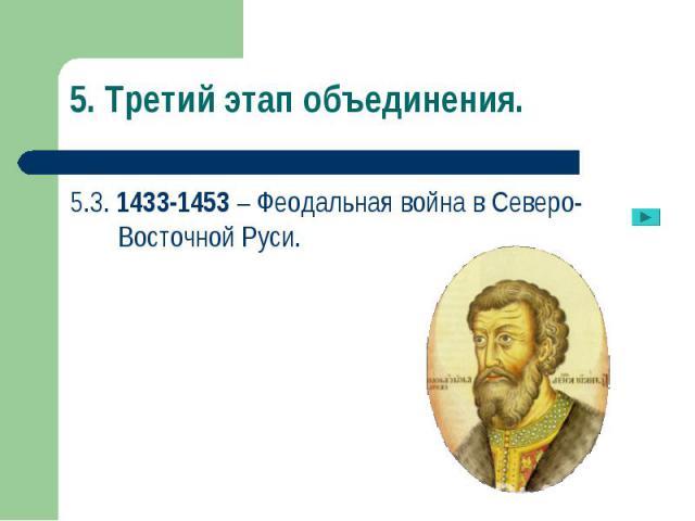 5.3. 1433-1453 – Феодальная война в Северо-Восточной Руси. 5.3. 1433-1453 – Феодальная война в Северо-Восточной Руси.